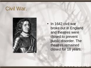 Civil War. In 1642 civil war broke out in England and theatres were closed to pr
