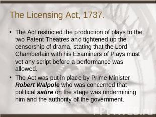 The Licensing Act, 1737. The Act restricted the production of plays to the two P