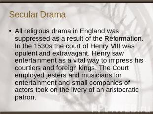 Secular Drama All religious drama in England was suppressed as a result of the R