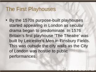 The First Playhouses By the 1570s purpose-built playhouses started appearing in