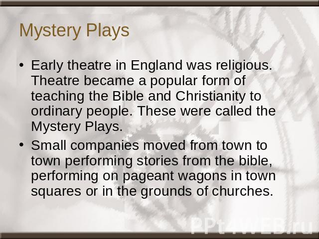Mystery Plays Early theatre in England was religious. Theatre became a popular form of teaching the Bible and Christianity to ordinary people. These were called the Mystery Plays.Small companies moved from town to town performing stories from the bi…