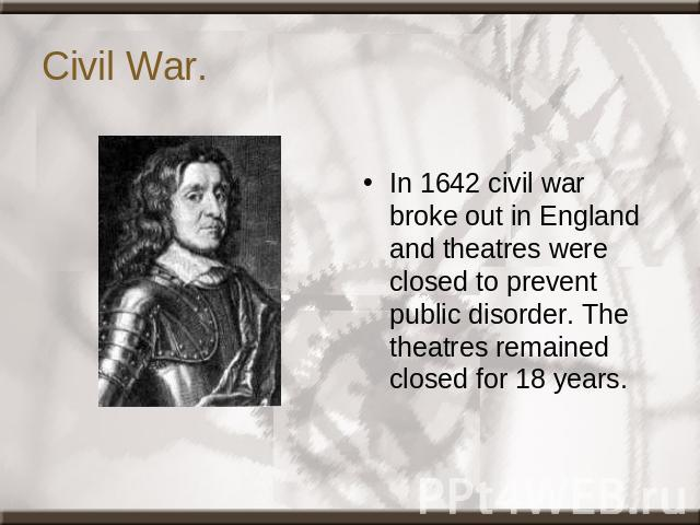 Civil War. In 1642 civil war broke out in England and theatres were closed to prevent public disorder. The theatres remained closed for 18 years.