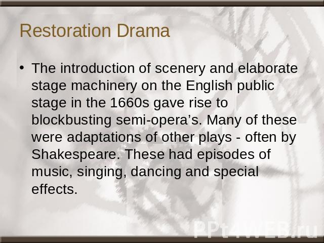 Restoration Drama The introduction of scenery and elaborate stage machinery on the English public stage in the 1660s gave rise to blockbusting semi-opera's. Many of these were adaptations of other plays - often by Shakespeare. These had episodes of …