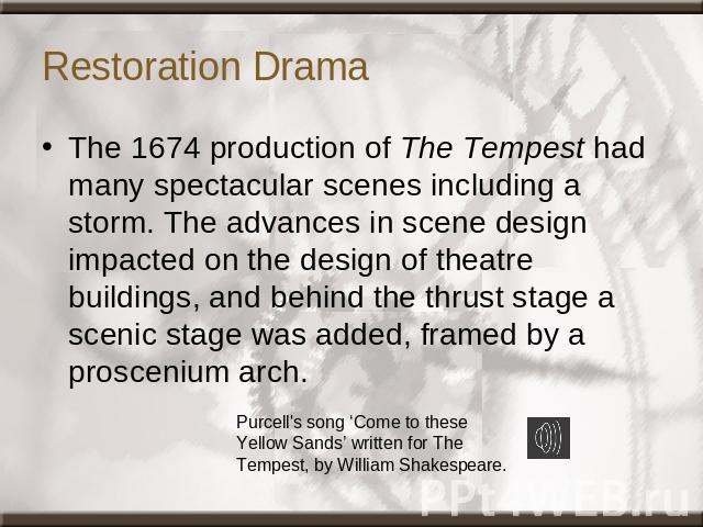 Restoration Drama The 1674 production of The Tempest had many spectacular scenes including a storm. The advances in scene design impacted on the design of theatre buildings, and behind the thrust stage a scenic stage was added, framed by a prosceniu…