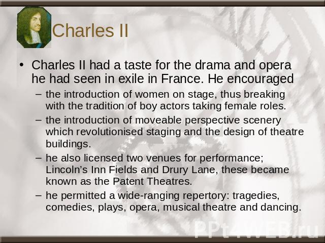 Charles II Charles II had a taste for the drama and opera he had seen in exile in France. He encouraged the introduction of women on stage, thus breaking with the tradition of boy actors taking female roles. the introduction of moveable perspective …