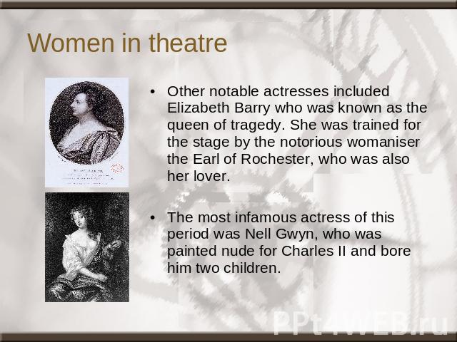 Women in theatre Other notable actresses included Elizabeth Barry who was known as the queen of tragedy. She was trained for the stage by the notorious womaniser the Earl of Rochester, who was also her lover. The most infamous actress of this period…
