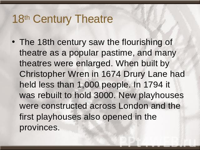 18th Century Theatre The 18th century saw the flourishing of theatre as a popular pastime, and many theatres were enlarged. When built by Christopher Wren in 1674 Drury Lane had held less than 1,000 people. In 1794 it was rebuilt to hold 3000. New p…