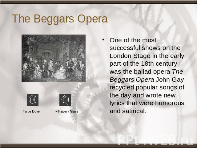 The Beggars Opera One of the most successful shows on the London Stage in the early part of the 18th century was the ballad opera The Beggars Opera John Gay recycled popular songs of the day and wrote new lyrics that were humorous and satirical. Tur…