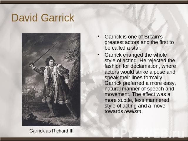 David Garrick Garrick as Richard III Garrick is one of Britain's greatest actors and the first to be called a star. Garrick changed the whole style of acting. He rejected the fashion for declamation, where actors would strike a pose and speak their …