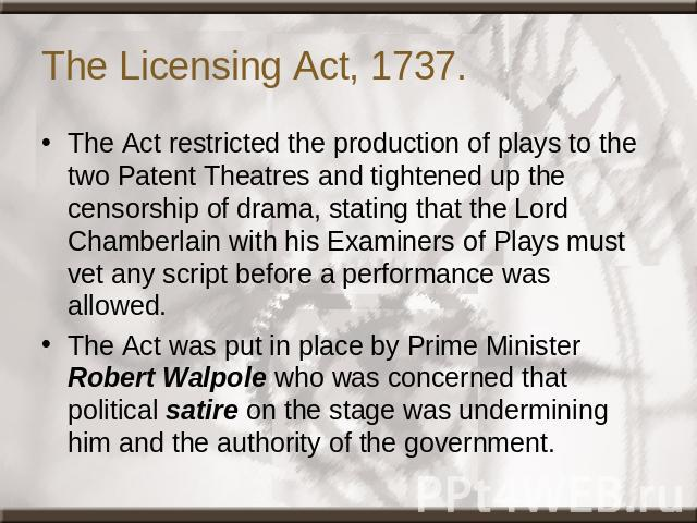 The Licensing Act, 1737. The Act restricted the production of plays to the two Patent Theatres and tightened up the censorship of drama, stating that the Lord Chamberlain with his Examiners of Plays must vet any script before a performance was allow…