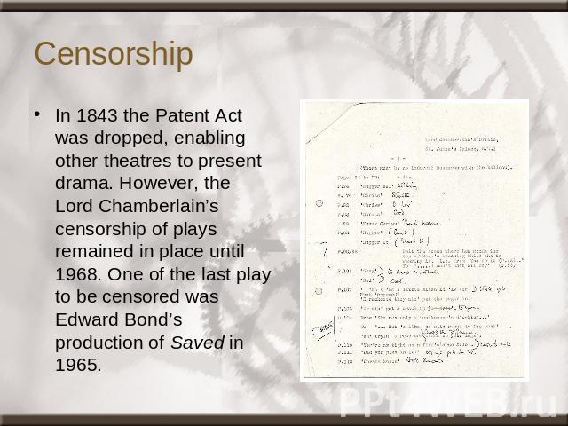 Censorship In 1843 the Patent Act was dropped, enabling other theatres to present drama. However, the Lord Chamberlain's censorship of plays remained in place until 1968. One of the last play to be censored was Edward Bond's production of Saved in 1965.