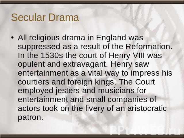 Secular Drama All religious drama in England was suppressed as a result of the Reformation. In the 1530s the court of Henry VIII was opulent and extravagant. Henry saw entertainment as a vital way to impress his courtiers and foreign kings. The Cour…