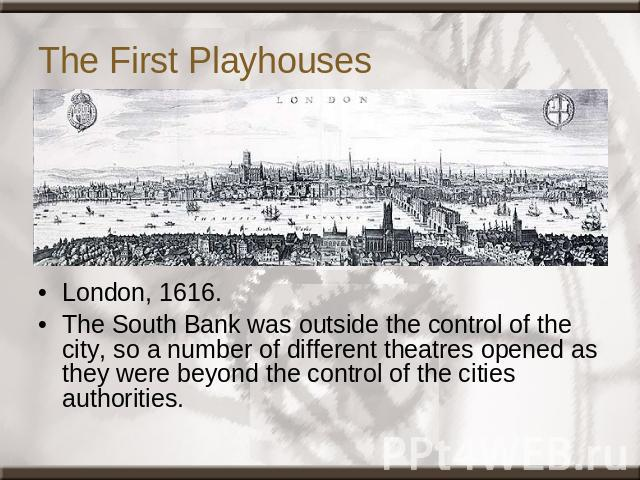 The First Playhouses London, 1616.The South Bank was outside the control of the city, so a number of different theatres opened as they were beyond the control of the cities authorities.
