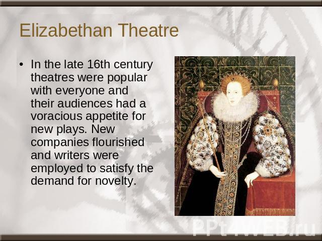 Elizabethan Theatre In the late 16th century theatres were popular with everyone and their audiences had a voracious appetite for new plays. New companies flourished and writers were employed to satisfy the demand for novelty.