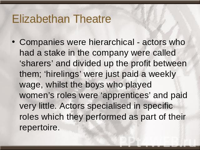 Elizabethan Theatre Companies were hierarchical - actors who had a stake in the company were called 'sharers' and divided up the profit between them; 'hirelings' were just paid a weekly wage, whilst the boys who played women's roles were 'apprentice…