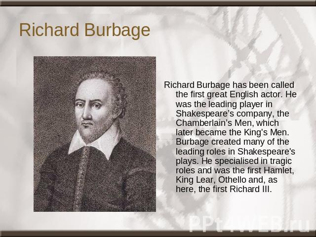 Richard Burbage Richard Burbage has been called the first great English actor. He was the leading player in Shakespeare's company, the Chamberlain's Men, which later became the King's Men. Burbage created many of the leading roles in Shakespeare's p…