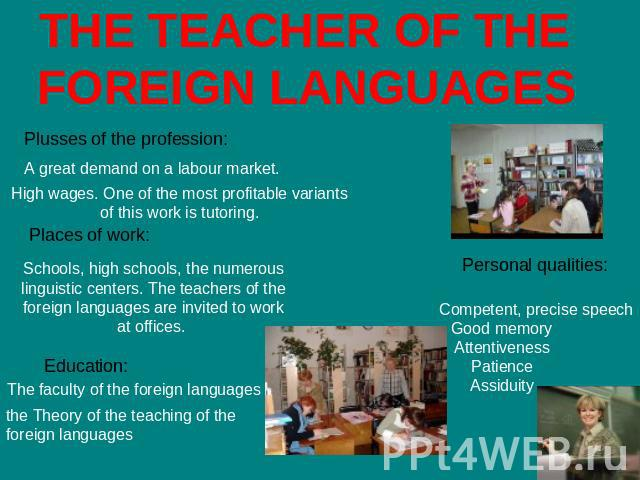 THE TEACHER OF THE FOREIGN LANGUAGES Plusses of the profession: A great demand on a labour market. High wages. One of the most profitable variants of this work is tutoring. Places of work: Schools, high schools, the numerous linguistic centers. The …