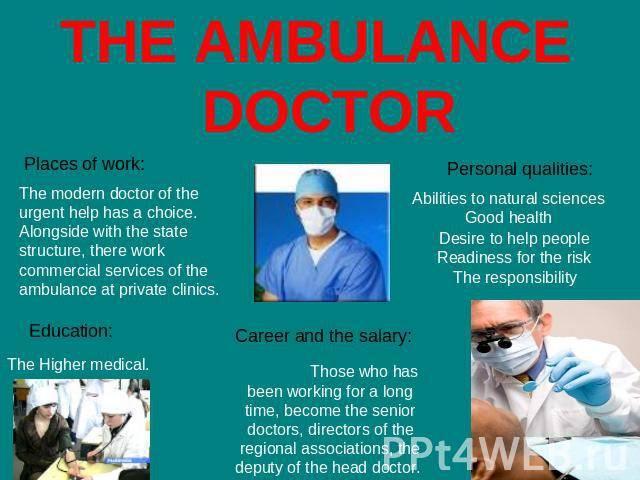 THE AMBULANCE DOCTOR Places of work: The modern doctor of the urgent help has a choice. Alongside with the state structure, there work commercial services of the ambulance at private clinics. Education: The Higher medical. Career and the salary: Tho…