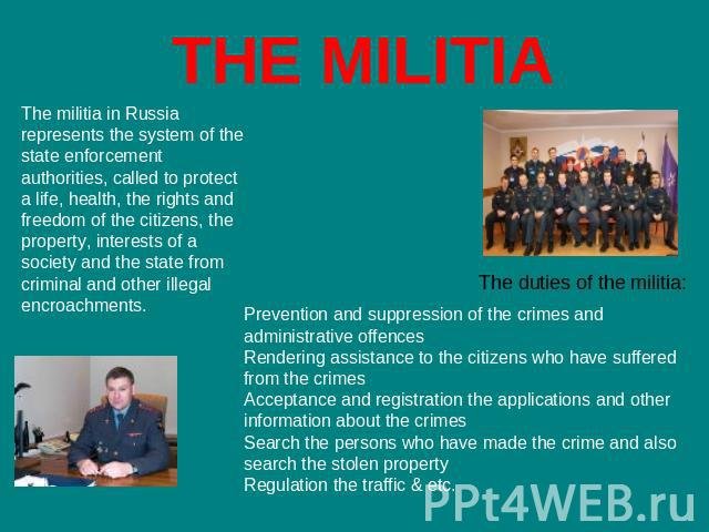 THE MILITIA The militia in Russia represents the system of the state enforcement authorities, called to protect a life, health, the rights and freedom of the citizens, the property, interests of a society and the state from criminal and other illega…
