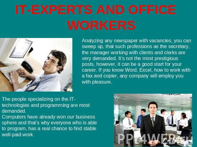 IT-EXPERTS AND OFFICE WORKERS Analyzing any newspaper with vacancies, you can sweep up, that such professions as the secretary, the manager working with clients and clerks are very demanded. It's not the most prestigious posts, however, it can be a …