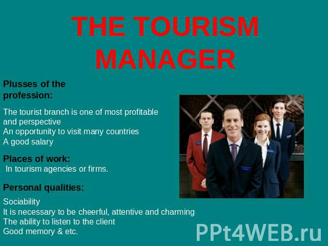 THE TOURISM MANAGER Plusses of the profession: The tourist branch is one of most profitable and perspectiveAn opportunity to visit many countriesA good salary Places of work: In tourism agencies or firms. Personal qualities: SociabilityIt is necessa…