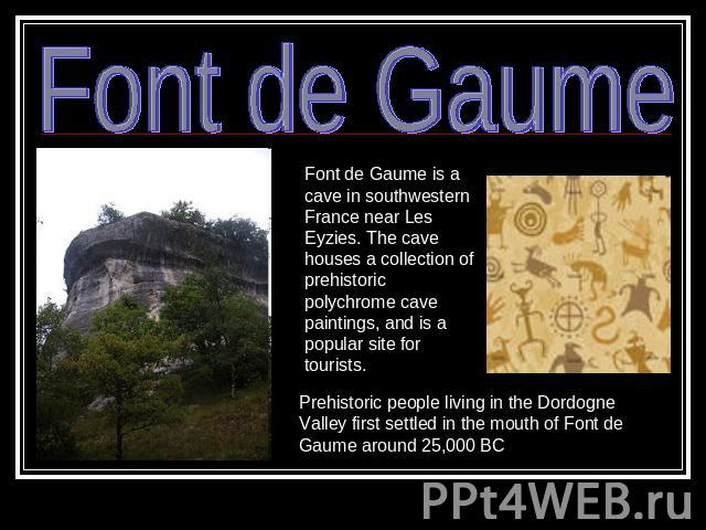 Font de Gaume Font de Gaume is a cave in southwestern France near Les Eyzies. The cave houses a collection of prehistoric polychrome cave paintings, and is a popular site for tourists. Prehistoric people living in the Dordogne Valley first settled i…