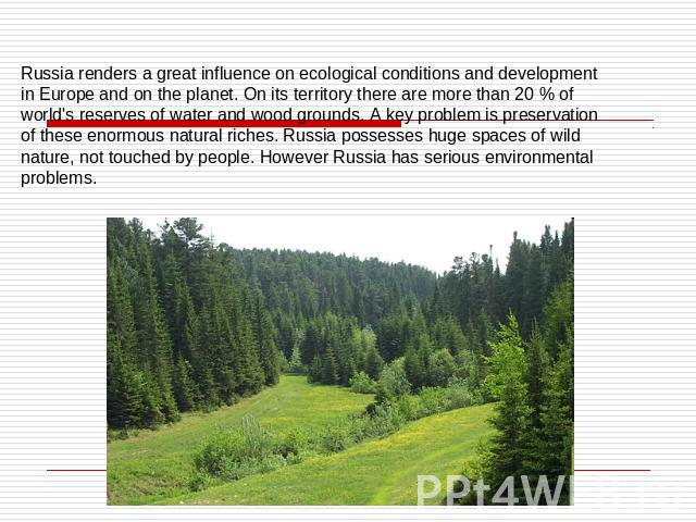 Russia renders a great influence on ecological conditions and development in Europe and on the planet. On its territory there are more than 20 % of world's reserves of water and wood grounds. A key problem is preservation of these enormous natural r…