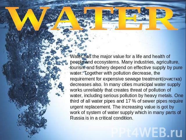 WATER Water has the major value for a life and health of people and ecosystems. Many industries, agriculture, tourism and fishery depend on effective supply by pure water. Together with pollution decrease, the requirement for expensive sewage treatm…