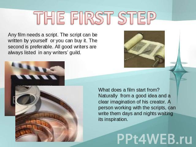 THE FIRST STEP Any film needs a script. The script can be written by yourself or you can buy it. The second is preferable. All good writers are always listed in any writers' guild. What does a film start from? Naturally from a good idea and a clear …