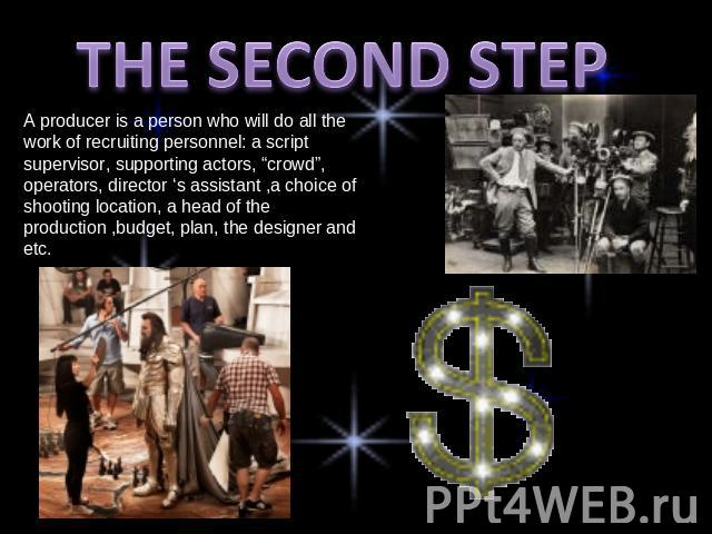 "THE SECOND STEP A producer is a person who will do all the work of recruiting personnel: a script supervisor, supporting actors, ""crowd"", operators, director 's assistant ,a choice of shooting location, a head of the production ,budget, plan, the de…"