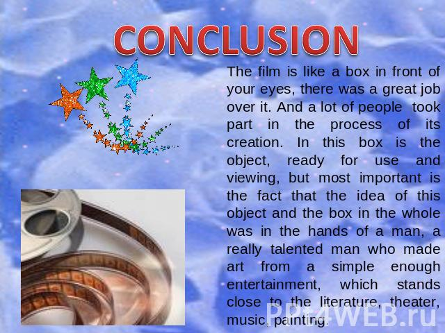 CONCLUSION The film is like a box in front of your eyes, there was a great job over it. And a lot of people took part in the process of its creation. In this box is the object, ready for use and viewing, but most important is the fact that the idea …
