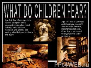 WHAT DO CHILDREN FEAR? Age 2-4: fear of animals, loud noises, being left alone,