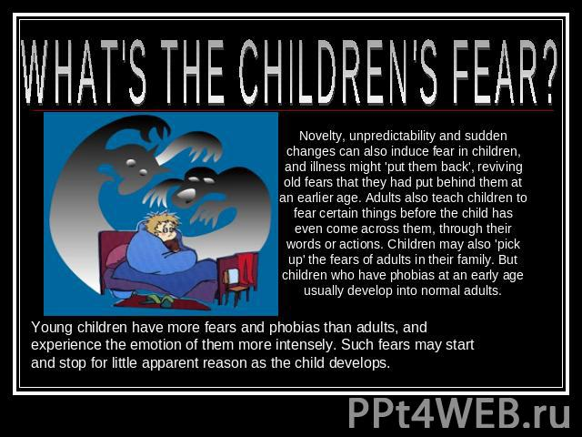 WHAT'S THE CHILDREN'S FEAR? Novelty, unpredictability and sudden changes can also induce fear in children, and illness might 'put them back', reviving old fears that they had put behind them at an earlier age. Adults also teach children to fear cert…