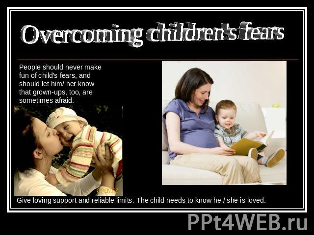 Overcoming children's fears People should never make fun of child's fears, and should let him/ her know that grown-ups, too, are sometimes afraid. Give loving support and reliable limits. The child needs to know he / she is loved.