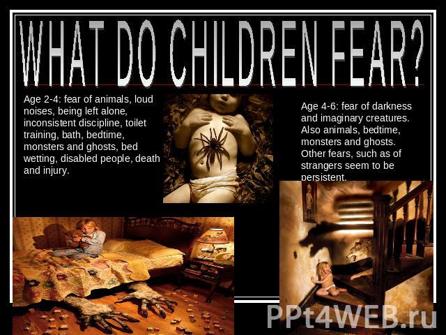 WHAT DO CHILDREN FEAR? Age 2-4: fear of animals, loud noises, being left alone, inconsistent discipline, toilet training, bath, bedtime, monsters and ghosts, bed wetting, disabled people, death and injury. Age 4-6: fear of darkness and imaginary cre…