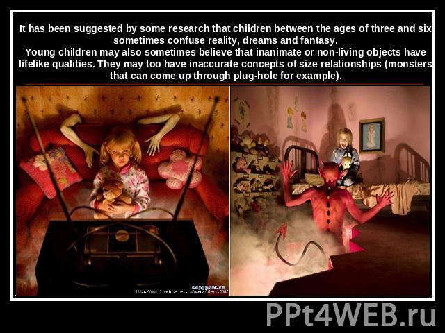It has been suggested by some research that children between the ages of three and six sometimes confuse reality, dreams and fantasy.Young children may also sometimes believe that inanimate or non-living objects have lifelike qualities. They may too…