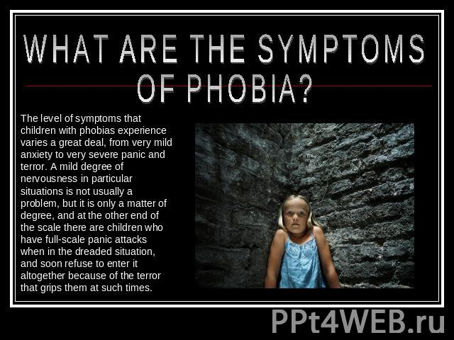 WHAT ARE THE SYMPTOMS OF PHOBIA? The level of symptoms that children with phobias experience varies a great deal, from very mild anxiety to very severe panic and terror. A mild degree of nervousness in particular situations is not usually a problem,…