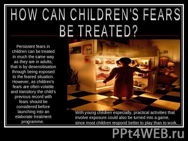 HOW CAN CHILDREN'S FEARS BE TREATED? Persistent fears in children can be treated in much the same way as they are in adults; that is by desensitisation through being exposed to the feared situation. However, as children's fears are often volatile an…