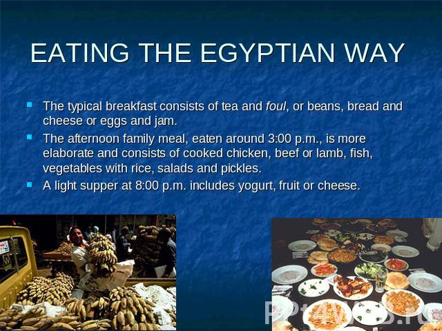 EATING THE EGYPTIAN WAY The typical breakfast consists of tea and foul, or beans, bread and cheese or eggs and jam. The afternoon family meal, eaten around 3:00 p.m., is more elaborate and consists of cooked chicken, beef or lamb, fish, vegetables w…