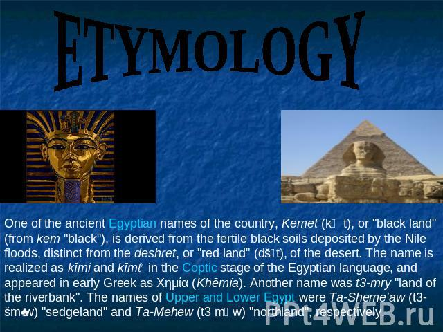 ETYMOLOGY One of the ancient Egyptian names of the country, Kemet (kṃt), or