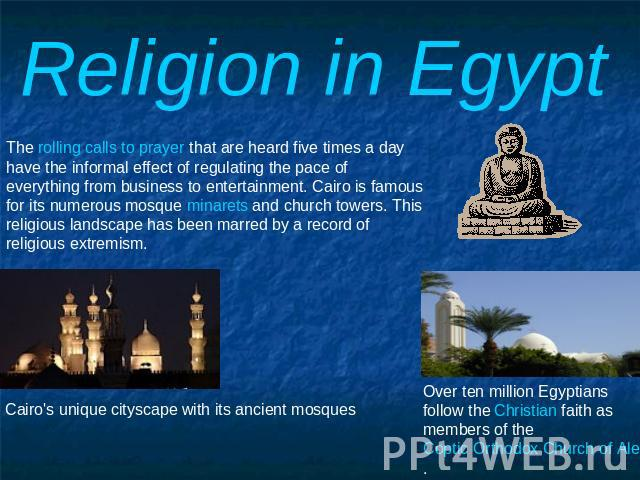 Religion in Egypt The rolling calls to prayer that are heard five times a day have the informal effect of regulating the pace of everything from business to entertainment. Cairo is famous for its numerous mosque minarets and church towers. This reli…