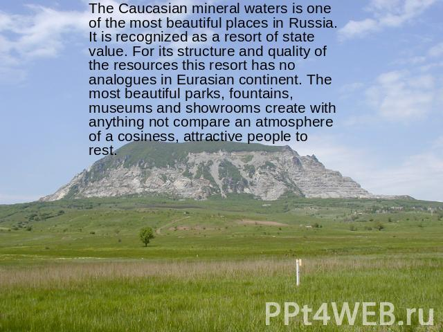The Caucasian mineral waters is one of the most beautiful places in Russia. It is recognized as a resort of state value. For its structure and quality of the resources this resort has no analogues in Eurasian continent. The most beautiful parks, fou…