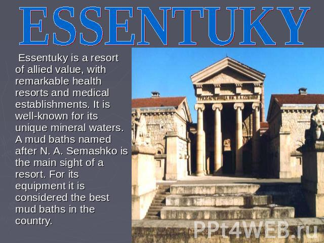 ESSENTUKY Essentuky is a resort of allied value, with remarkable health resorts and medical establishments. It is well-known for its unique mineral waters. A mud baths named after N. A. Semashko is the main sight of a resort. For its equipment it is…