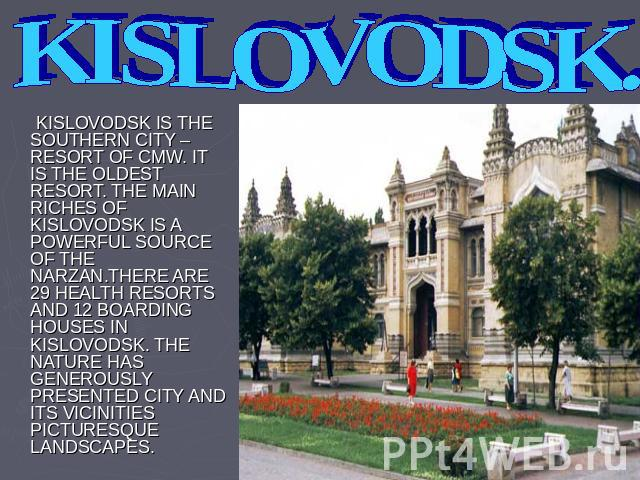 KISLOVODSK. KISLOVODSK IS THE SOUTHERN CITY – RESORT OF CMW. IT IS THE OLDEST RESORT. THE MAIN RICHES OF KISLOVODSK IS A POWERFUL SOURCE OF THE NARZAN.THERE ARE 29 HEALTH RESORTS AND 12 BOARDING HOUSES IN KISLOVODSK. THE NATURE HAS GENEROUSLY PRESEN…