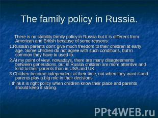 The family policy in Russia. There is no stability family policy in Russia but i