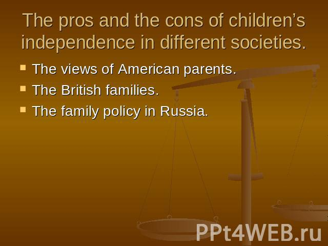 The pros and the cons of children's independence in different societies. The views of American parents.The British families.The family policy in Russia.
