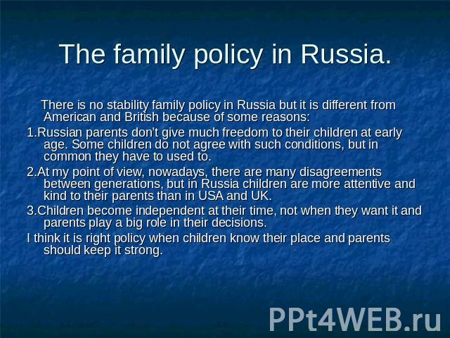 The family policy in Russia. There is no stability family policy in Russia but it is different from American and British because of some reasons:1.Russian parents don't give much freedom to their children at early age. Some children do not agree wit…