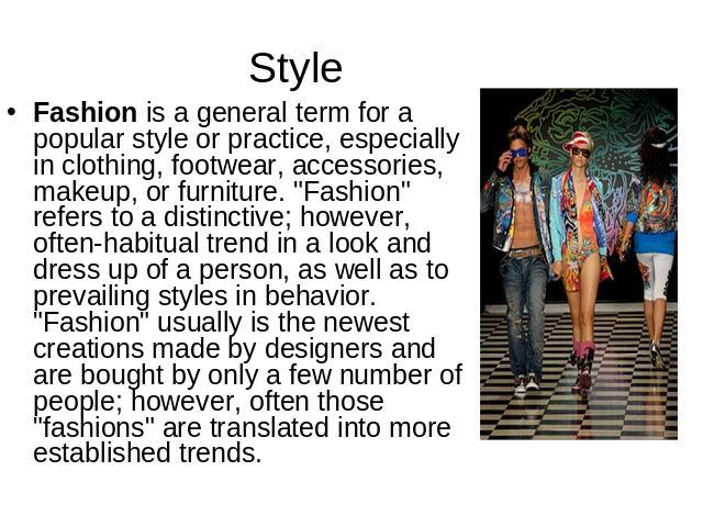 Style Fashion is a general term for a popular style or practice, especially in clothing, footwear, accessories, makeup, or furniture.