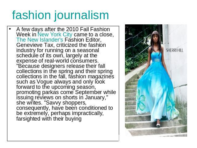 fashion journalism A few days after the 2010 Fall Fashion Week in New York City came to a close, The New Islander's Fashion Editor, Genevieve Tax, criticized the fashion industry for running on a seasonal schedule of its own, largely at the expense …