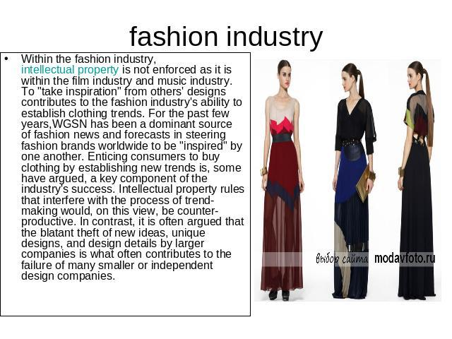 fashion industry Within the fashion industry, intellectual property is not enforced as it is within the film industry and music industry. To